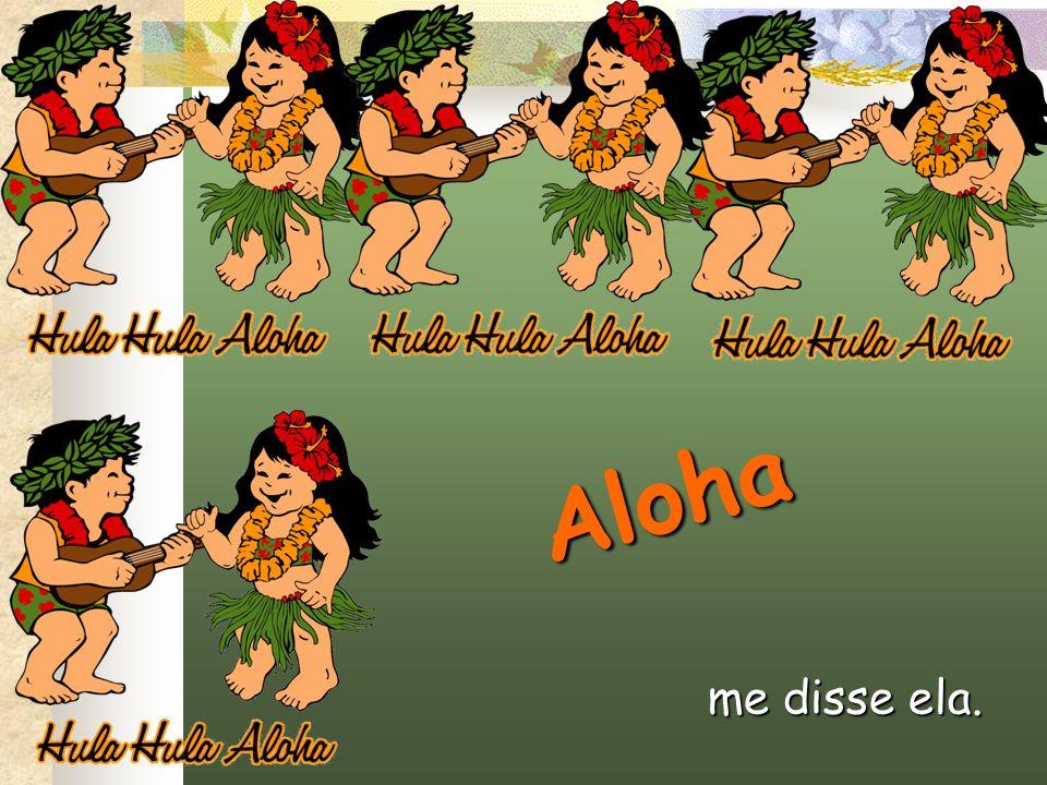 Aloha me disse ela.