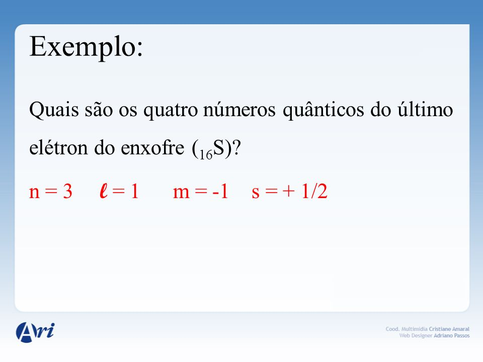 Exemplo: Quais são os quatro números quânticos do último elétron do enxofre (16S).