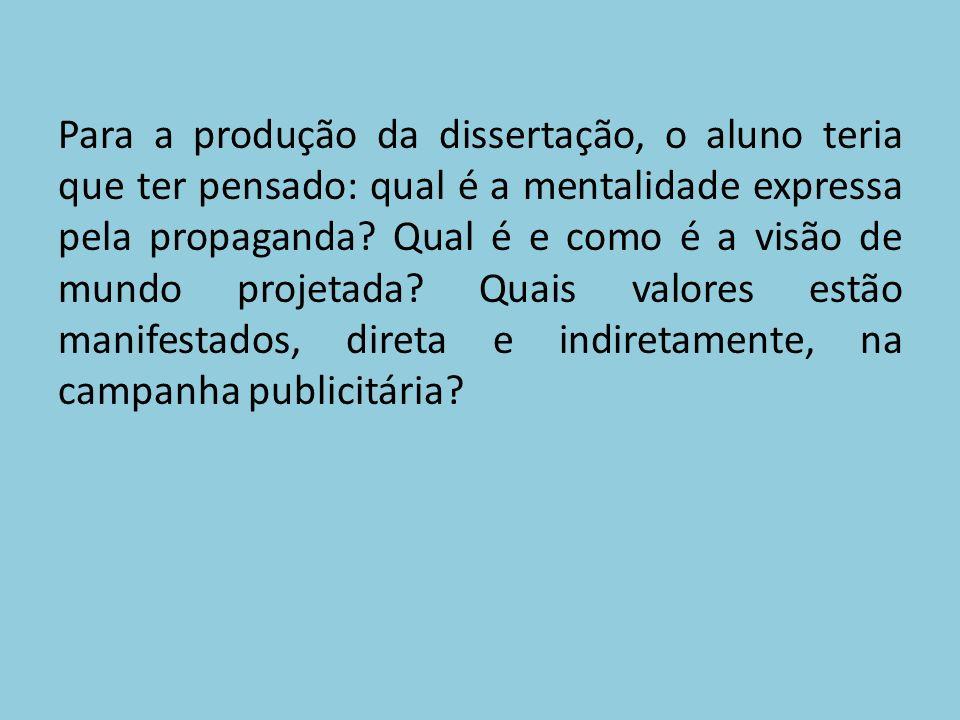Para a produção da dissertação, o aluno teria que ter pensado: qual é a mentalidade expressa pela propaganda.