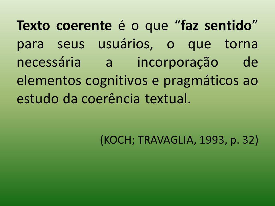 Texto coerente é o que faz sentido para seus usuários, o que torna necessária a incorporação de elementos cognitivos e pragmáticos ao estudo da coerência textual.