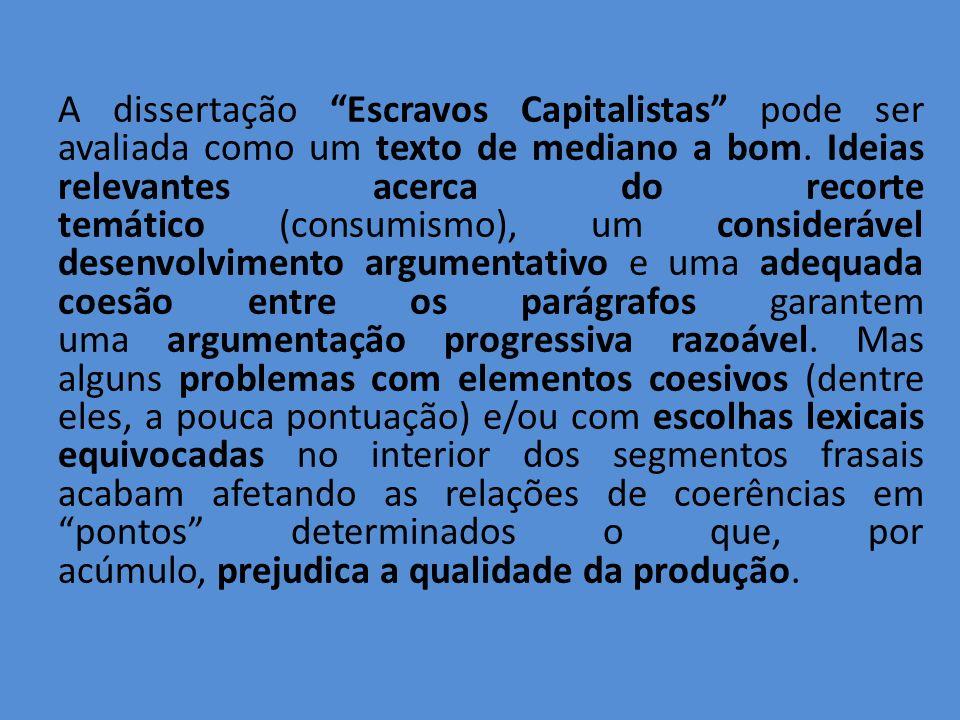A dissertação Escravos Capitalistas pode ser avaliada como um texto de mediano a bom. Ideias relevantes acerca do recorte temático (consumismo), um considerável desenvolvimento argumentativo e uma adequada coesão entre os parágrafos garantem uma argumentação progressiva razoável.