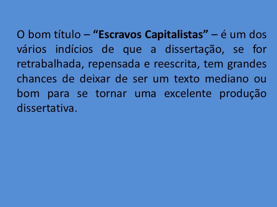O bom título – Escravos Capitalistas – é um dos vários indícios de que a dissertação, se for retrabalhada, repensada e reescrita, tem grandes chances de deixar de ser um texto mediano ou bom para se tornar uma excelente produção dissertativa.