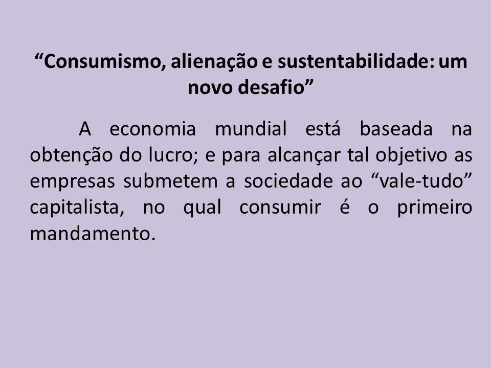 Consumismo, alienação e sustentabilidade: um novo desafio A economia mundial está baseada na obtenção do lucro; e para alcançar tal objetivo as empresas submetem a sociedade ao vale-tudo capitalista, no qual consumir é o primeiro mandamento.