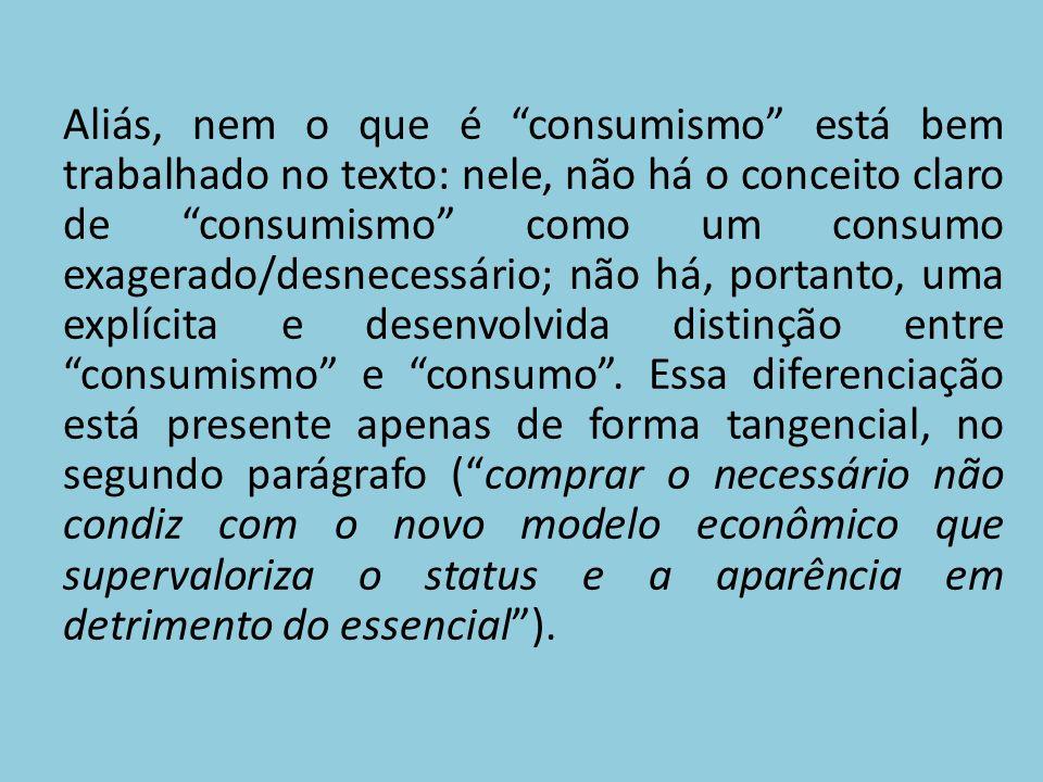 Aliás, nem o que é consumismo está bem trabalhado no texto: nele, não há o conceito claro de consumismo como um consumo exagerado/desnecessário; não há, portanto, uma explícita e desenvolvida distinção entre consumismo e consumo .