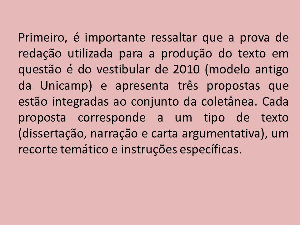 Primeiro, é importante ressaltar que a prova de redação utilizada para a produção do texto em questão é do vestibular de 2010 (modelo antigo da Unicamp) e apresenta três propostas que estão integradas ao conjunto da coletânea.