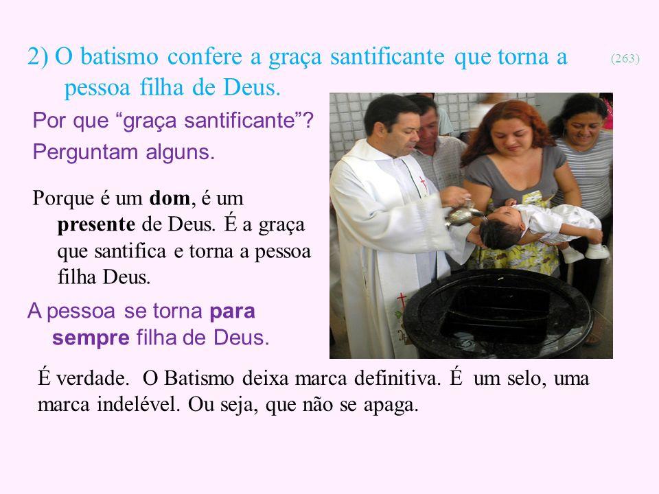 2) O batismo confere a graça santificante que torna a pessoa filha de Deus.