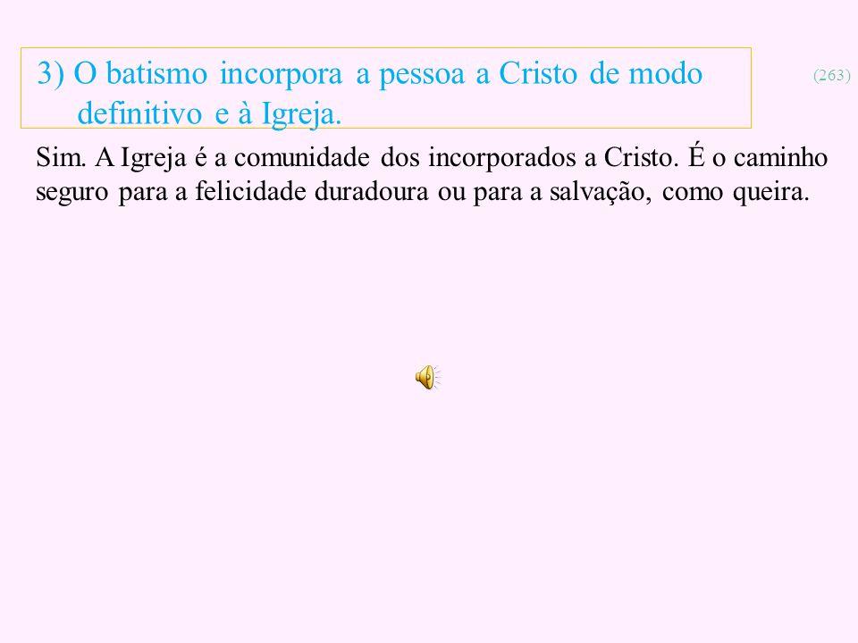 3) O batismo incorpora a pessoa a Cristo de modo definitivo e à Igreja.