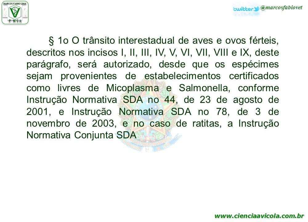 § 1o O trânsito interestadual de aves e ovos férteis, descritos nos incisos I, II, III, IV, V, VI, VII, VIII e IX, deste parágrafo, será autorizado, desde que os espécimes sejam provenientes de estabelecimentos certificados como livres de Micoplasma e Salmonella, conforme Instrução Normativa SDA no 44, de 23 de agosto de 2001, e Instrução Normativa SDA no 78, de 3 de novembro de 2003, e no caso de ratitas, a Instrução Normativa Conjunta SDAo 02, de 21 de fevereiro de 2003.