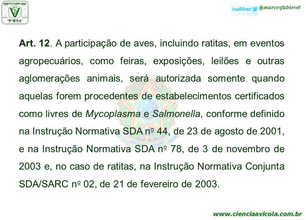 Art. 12. A participação de aves, incluindo ratitas, em eventos agropecuários, como feiras, exposições, leilões e outras aglomerações animais, será autorizada somente quando aquelas forem procedentes de estabelecimentos certificados como livres de Mycoplasma e Salmonella, conforme definido na Instrução Normativa SDA no 44, de 23 de agosto de 2001, e na Instrução Normativa SDA no 78, de 3 de novembro de 2003 e, no caso de ratitas, na Instrução Normativa Conjunta SDA/SARC no 02, de 21 de fevereiro de 2003.