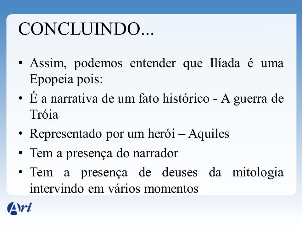 CONCLUINDO... Assim, podemos entender que Ilíada é uma Epopeia pois: