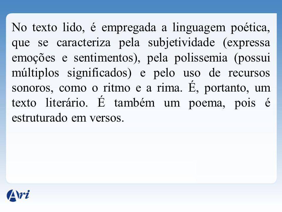 No texto lido, é empregada a linguagem poética, que se caracteriza pela subjetividade (expressa emoções e sentimentos), pela polissemia (possui múltiplos significados) e pelo uso de recursos sonoros, como o ritmo e a rima.