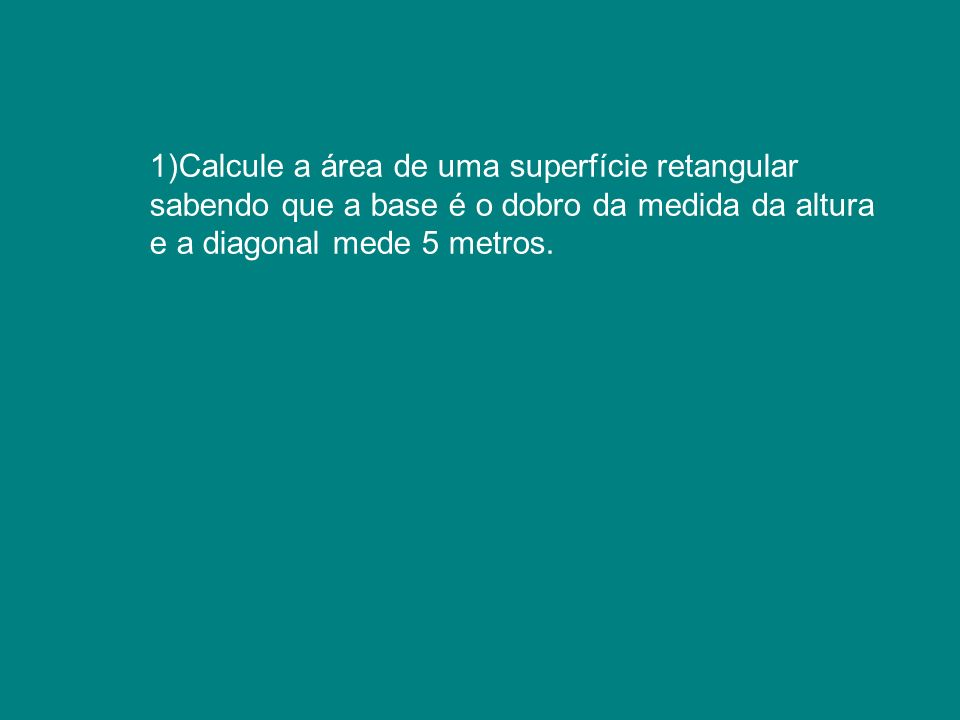 1)Calcule a área de uma superfície retangular sabendo que a base é o dobro da medida da altura e a diagonal mede 5 metros.
