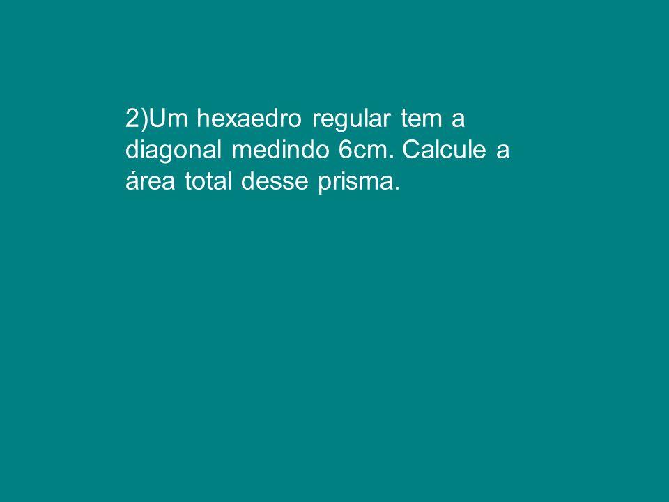 2)Um hexaedro regular tem a diagonal medindo 6cm