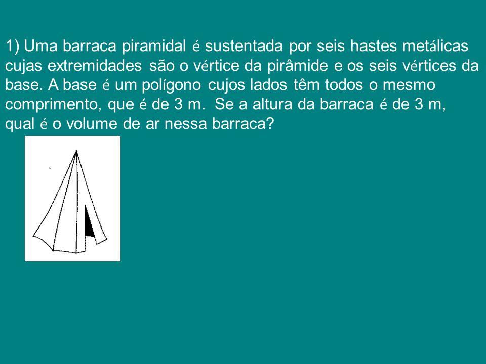 1) Uma barraca piramidal é sustentada por seis hastes metálicas cujas extremidades são o vértice da pirâmide e os seis vértices da base.