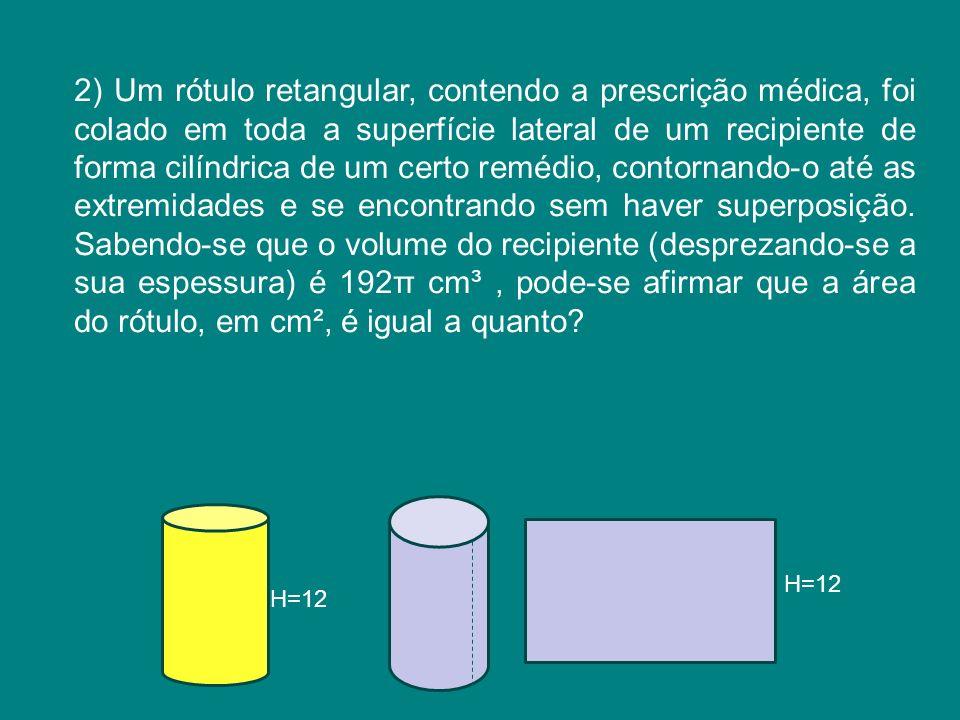 2) Um rótulo retangular, contendo a prescrição médica, foi colado em toda a superfície lateral de um recipiente de forma cilíndrica de um certo remédio, contornando-o até as extremidades e se encontrando sem haver superposição. Sabendo-se que o volume do recipiente (desprezando-se a sua espessura) é 192π cm³ , pode-se afirmar que a área do rótulo, em cm², é igual a quanto