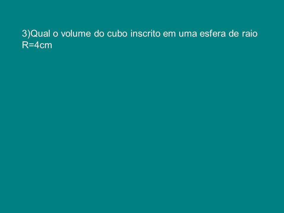 3)Qual o volume do cubo inscrito em uma esfera de raio R=4cm