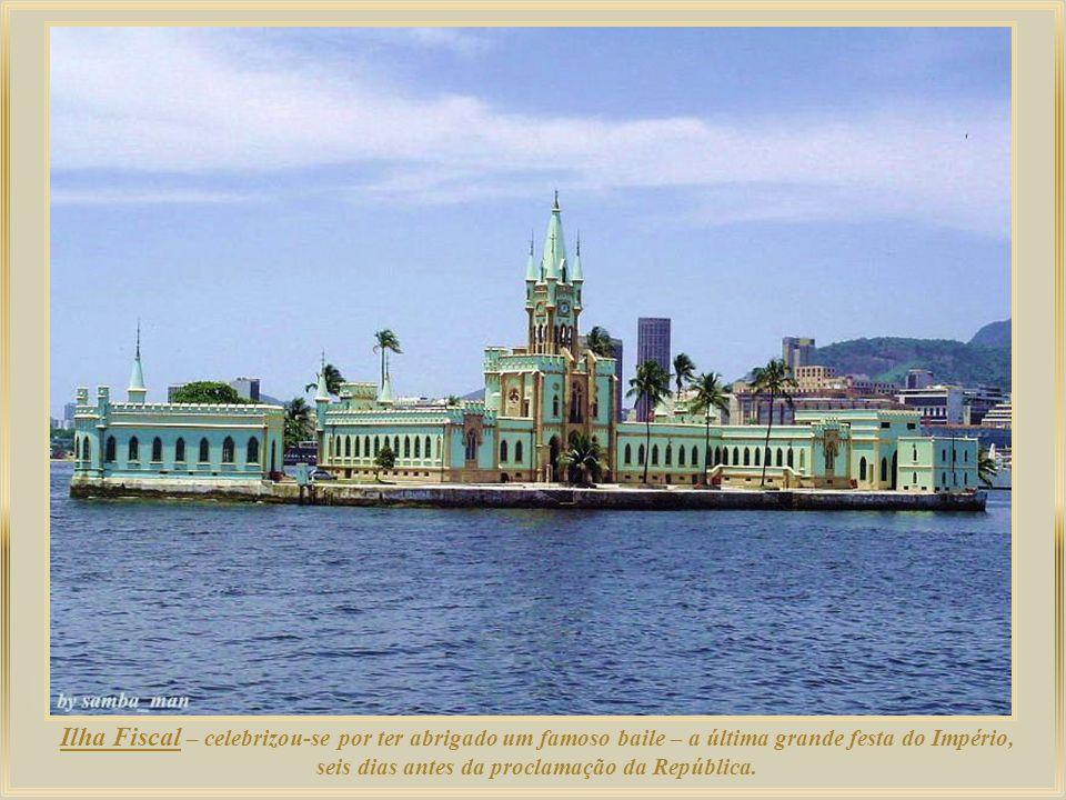 Ilha Fiscal – celebrizou-se por ter abrigado um famoso baile – a última grande festa do Império, seis dias antes da proclamação da República.