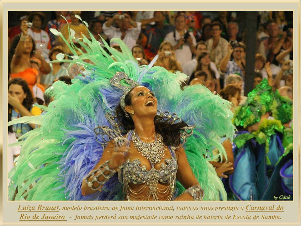 Luiza Brunet, modelo brasileira de fama internacional, todos os anos prestigia o Carnaval do Rio de Janeiro – jamais perderá sua majestade como rainha de bateria de Escola de Samba.
