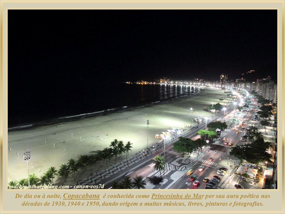 De dia ou à noite, Copacabana é conhecida como Princesinha do Mar por sua aura poética nas décadas de 1930, 1940 e 1950, dando origem a muitas músicas, livros, pinturas e fotografias.