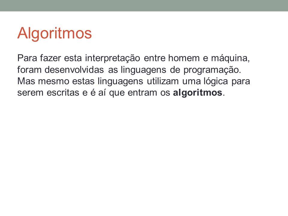 Algoritmos Para fazer esta interpretação entre homem e máquina, foram desenvolvidas as linguagens de programação.
