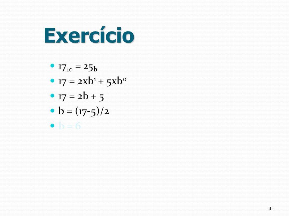 Exercício 1710 = 25b 17 = 2xb1 + 5xb0 17 = 2b + 5 b = (17-5)/2 b = 6