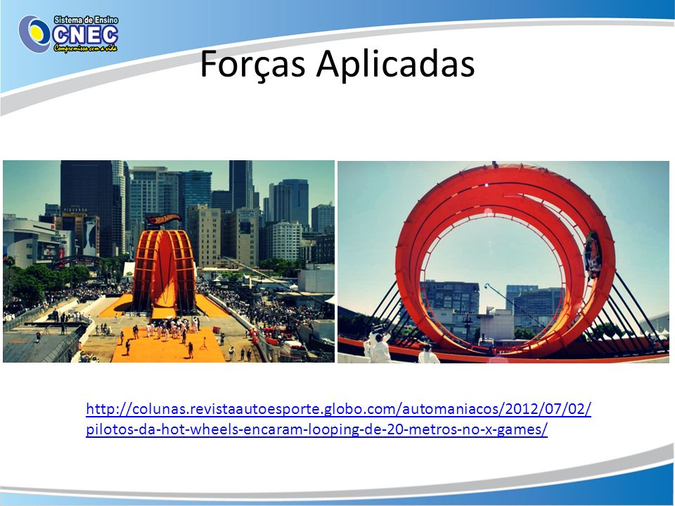 Forças Aplicadas http://colunas.revistaautoesporte.globo.com/automaniacos/2012/07/02/ pilotos-da-hot-wheels-encaram-looping-de-20-metros-no-x-games/