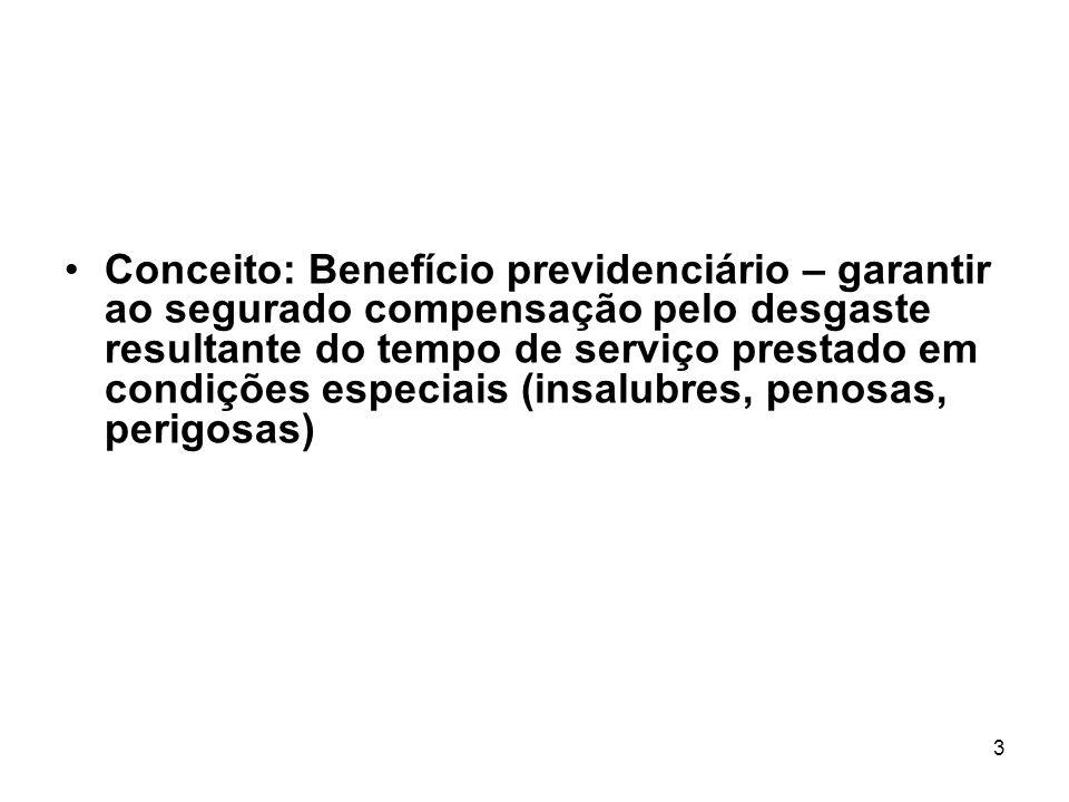 Conceito: Benefício previdenciário – garantir ao segurado compensação pelo desgaste resultante do tempo de serviço prestado em condições especiais (insalubres, penosas, perigosas)