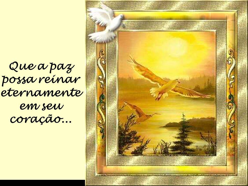 Que a paz possa reinar eternamente em seu coração...