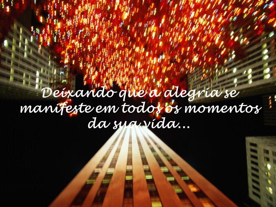 Deixando que a alegria se manifeste em todos os momentos da sua vida...