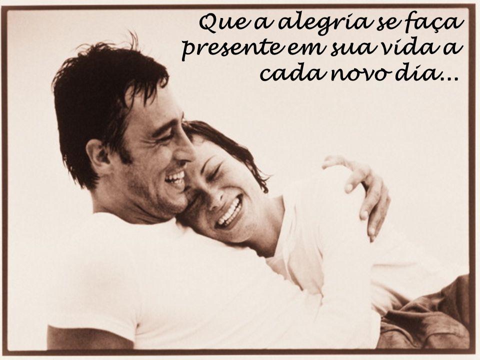 Que a alegria se faça presente em sua vida a cada novo dia...