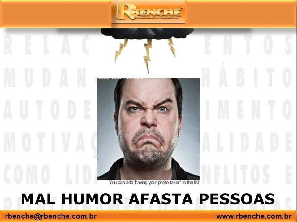 MAL HUMOR AFASTA PESSOAS rbenche@rbenche.com.br www.rbenche.com.br