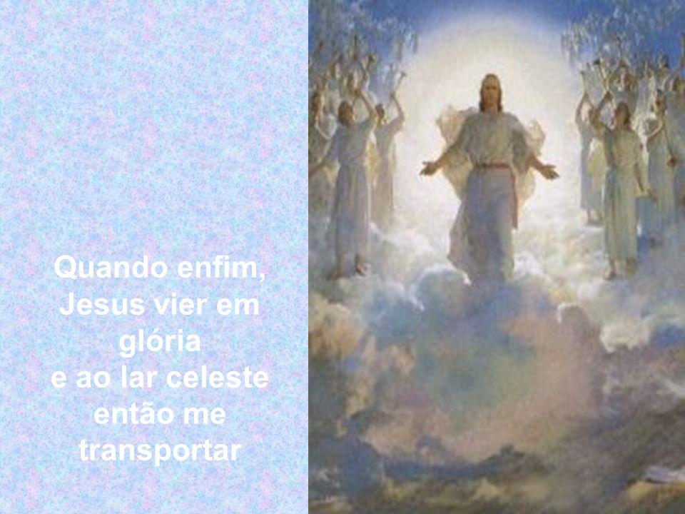 Quando enfim, Jesus vier em glória e ao lar celeste então me transportar
