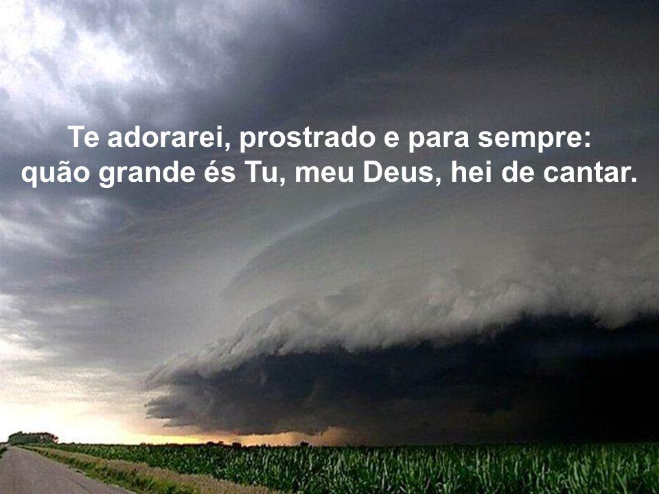Te adorarei, prostrado e para sempre: quão grande és Tu, meu Deus, hei de cantar.