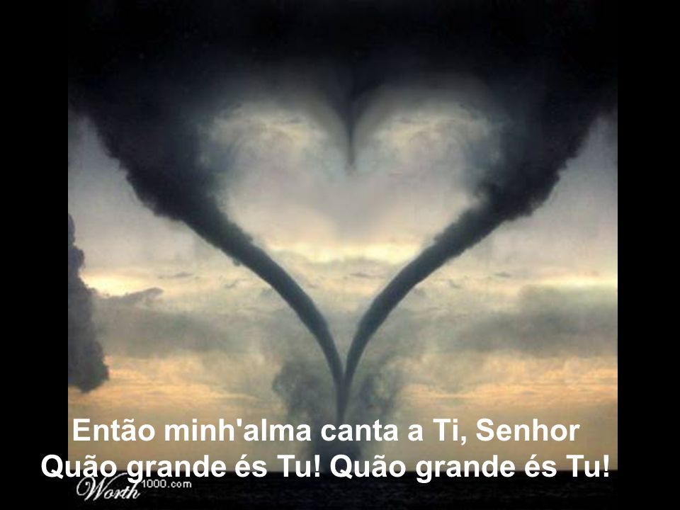Então minh alma canta a Ti, Senhor Quão grande és Tu! Quão grande és Tu!