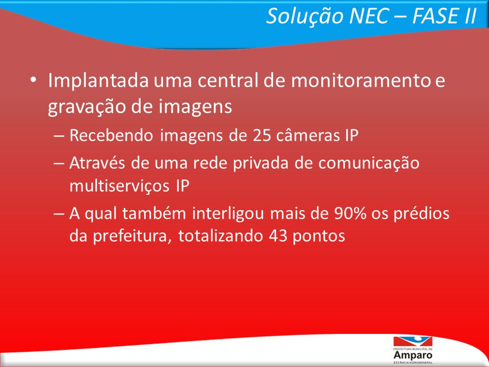 Solução NEC – FASE II Implantada uma central de monitoramento e gravação de imagens. Recebendo imagens de 25 câmeras IP.