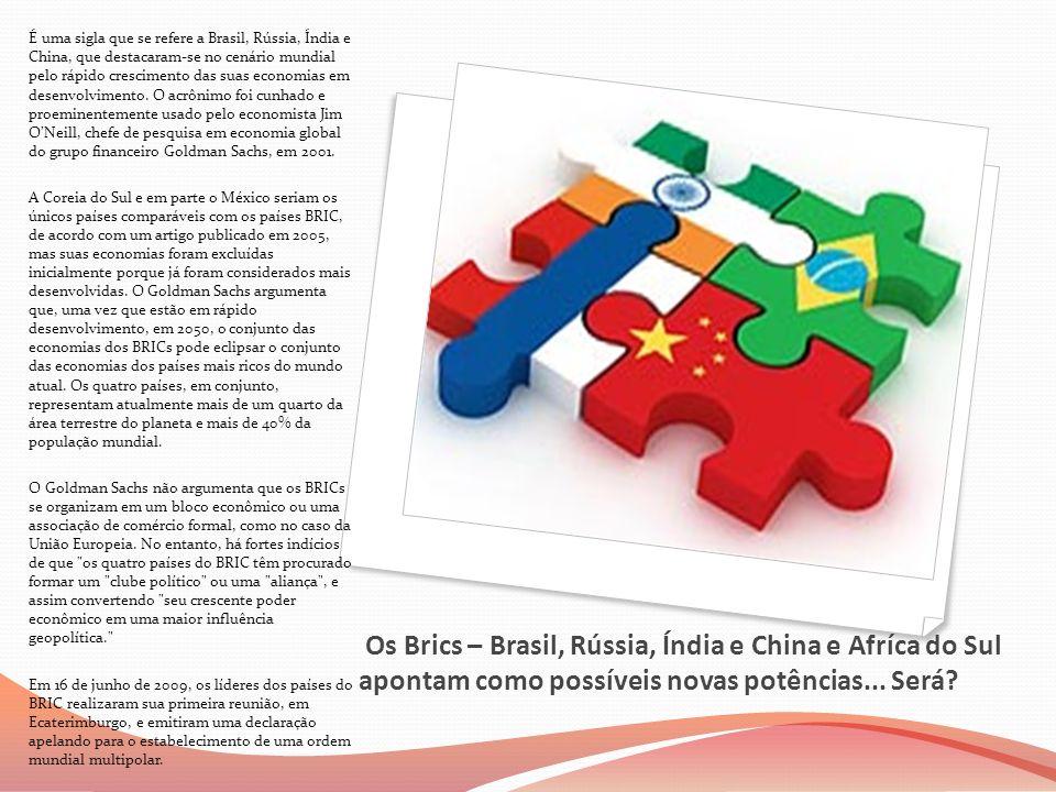 É uma sigla que se refere a Brasil, Rússia, Índia e China, que destacaram-se no cenário mundial pelo rápido crescimento das suas economias em desenvolvimento. O acrônimo foi cunhado e proeminentemente usado pelo economista Jim O'Neill, chefe de pesquisa em economia global do grupo financeiro Goldman Sachs, em 2001.