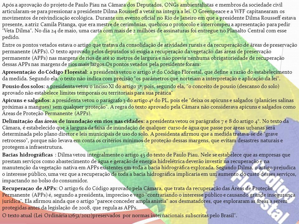 Após a aprovação do projeto de Paulo Piau na Câmara dos Deputados, ONGs ambientalistas e membros da sociedade civil articularam-se para pressionar a presidente Dilma Rousseff a vetar na íntegra a lei. O Greenpeace e a WFF capitanearam os movimentos de reivindicação ecológica. Durante um evento oficial no Rio de Janeiro em que a presidente Dilma Rousseff estava presente, a atriz Camila Pitanga, que era mestre de cerimônias, quebrou o protocolo e interrompeu a apresentação para pedir Veta Dilma . No dia 24 de maio, uma carta com mais de 2 milhões de assinaturas foi entregue no Planalto Central com esse pedido.