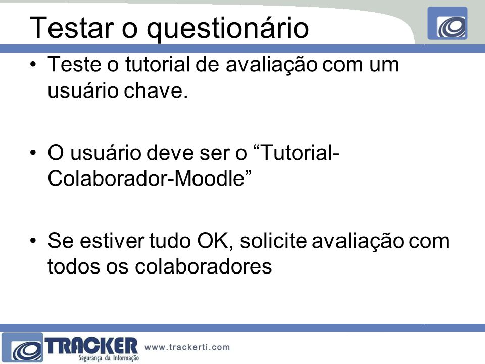 Testar o questionário Teste o tutorial de avaliação com um usuário chave. O usuário deve ser o Tutorial-Colaborador-Moodle
