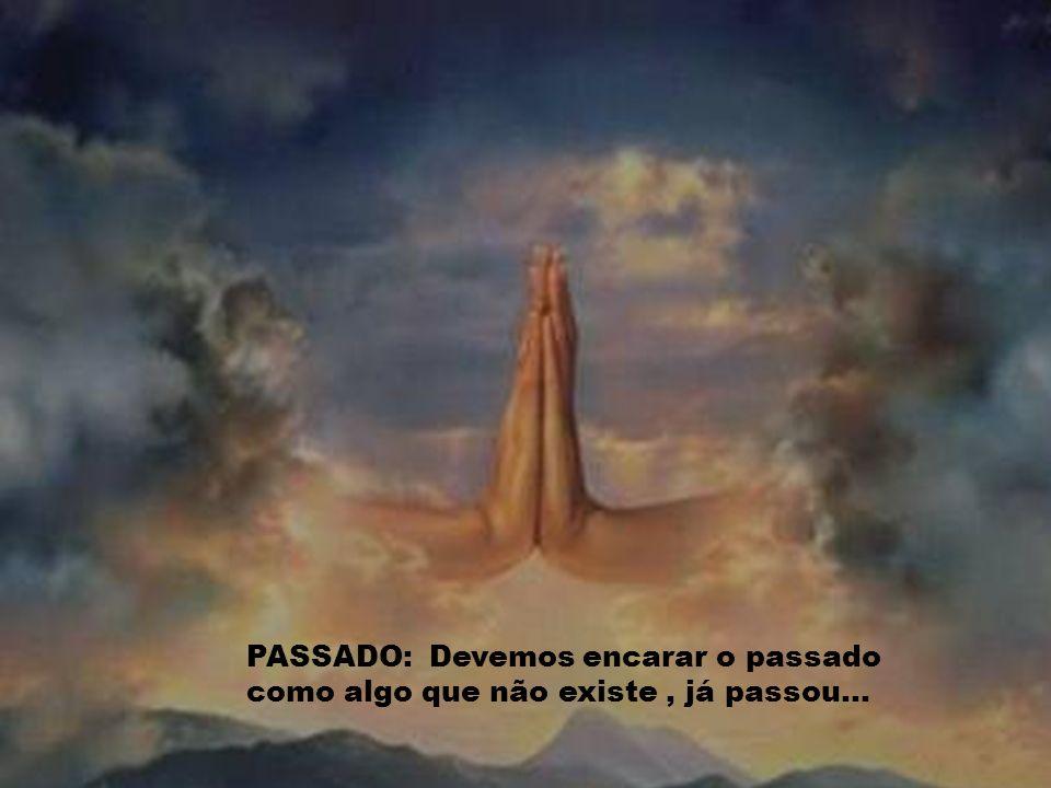 PASSADO: Devemos encarar o passado como algo que não existe , já passou...