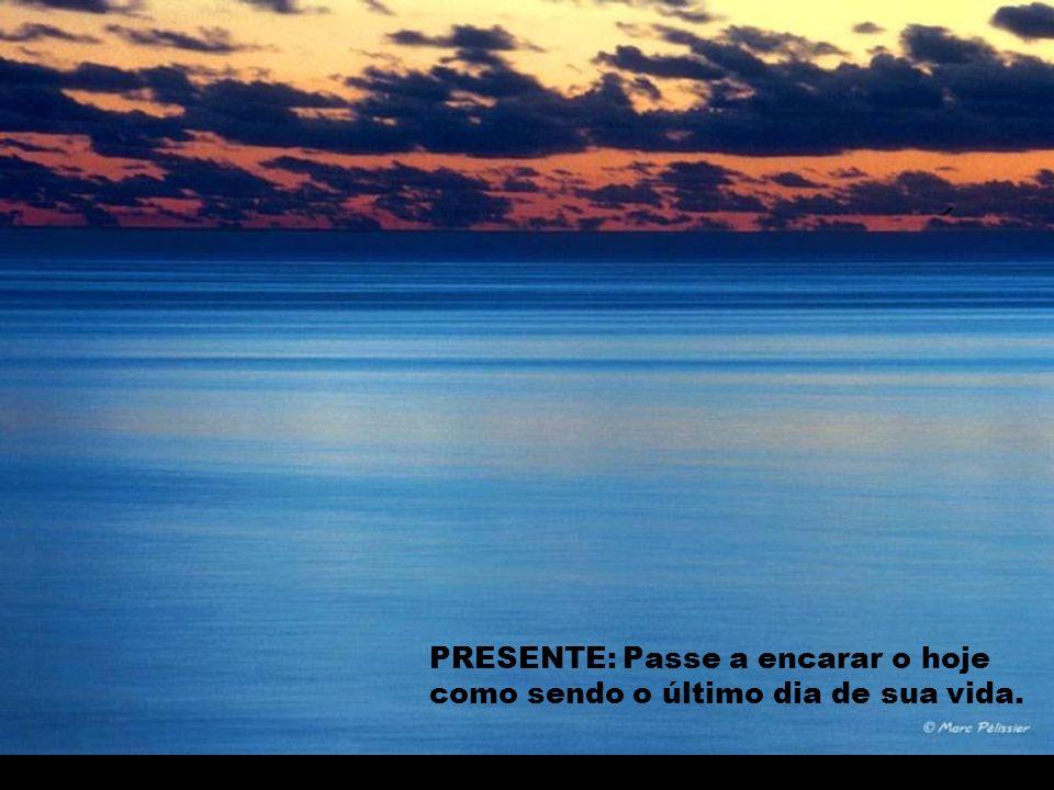PRESENTE: Passe a encarar o hoje como sendo o último dia de sua vida.