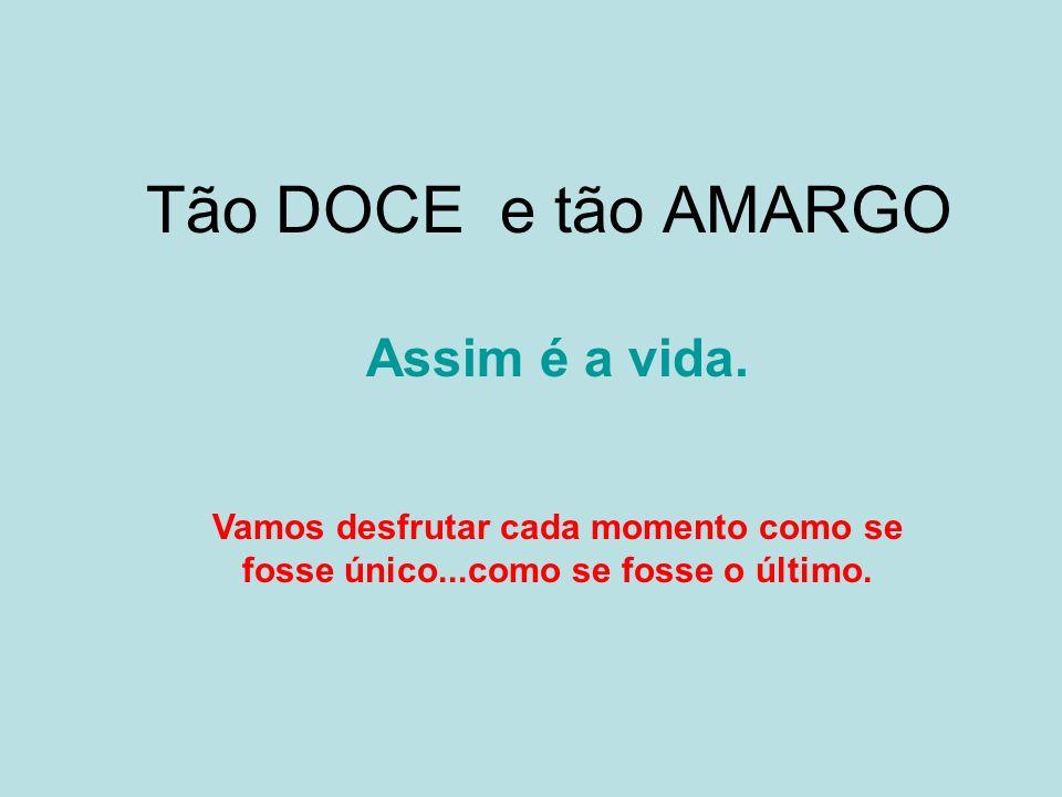 Tão DOCE e tão AMARGO Assim é a vida.