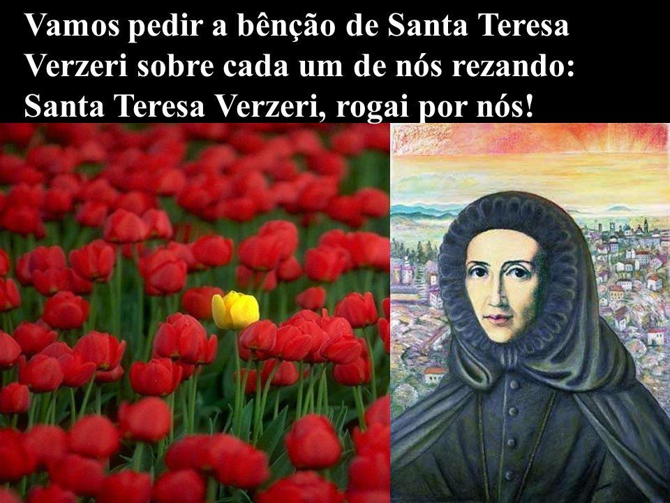Vamos pedir a bênção de Santa Teresa Verzeri sobre cada um de nós rezando: Santa Teresa Verzeri, rogai por nós!