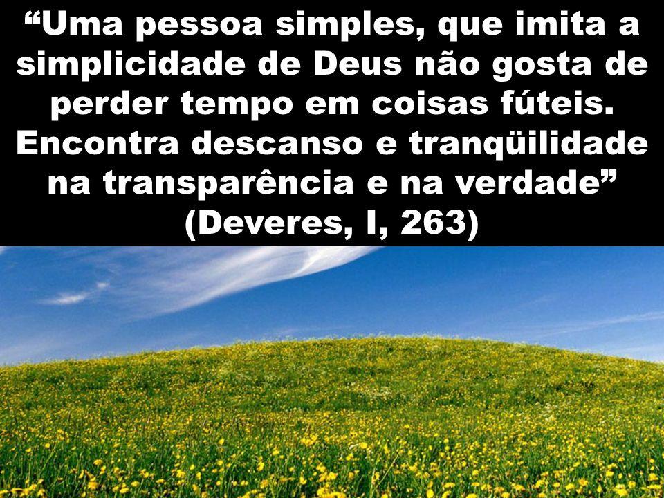 Uma pessoa simples, que imita a simplicidade de Deus não gosta de perder tempo em coisas fúteis.