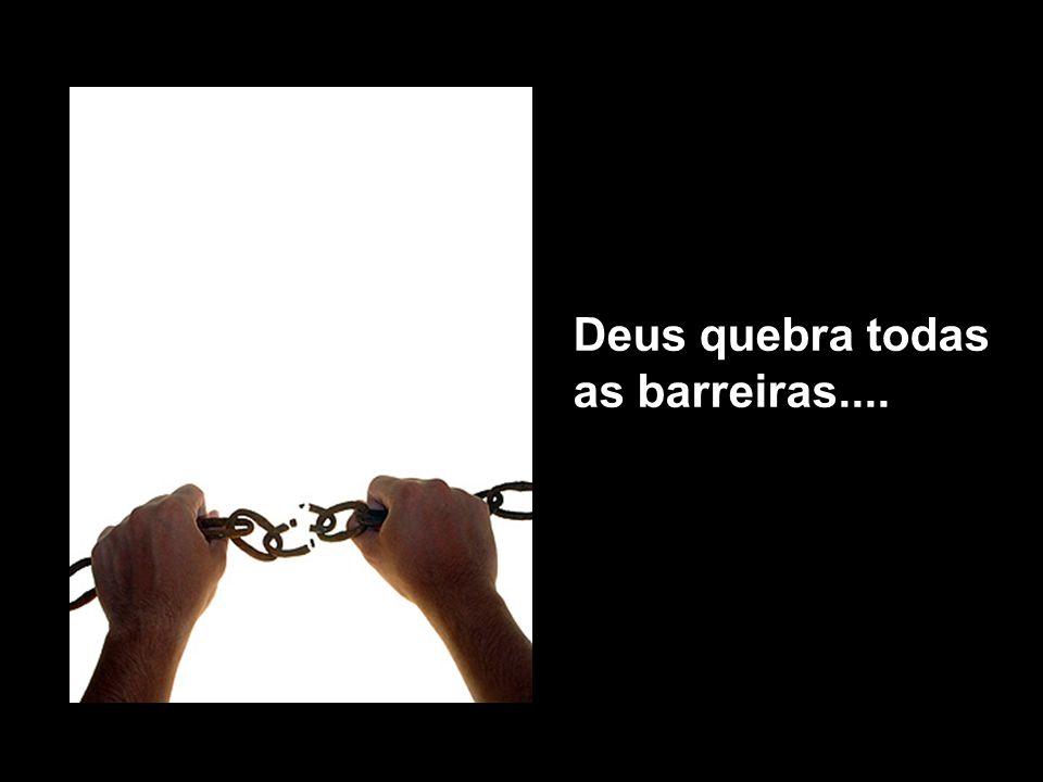 Deus quebra todas as barreiras....