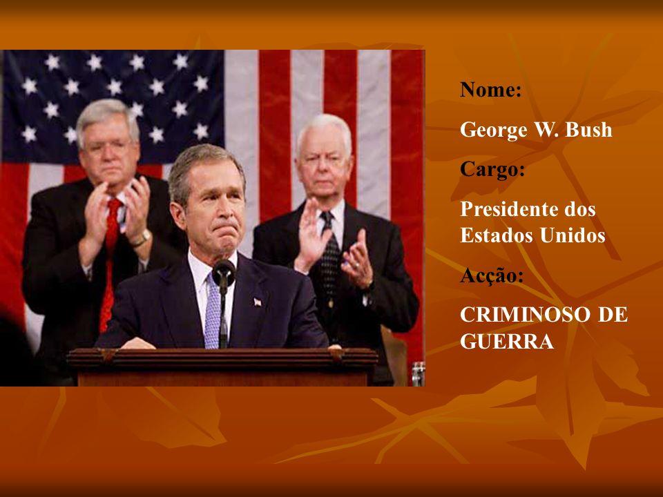 Nome: George W. Bush Cargo: Presidente dos Estados Unidos Acção: CRIMINOSO DE GUERRA