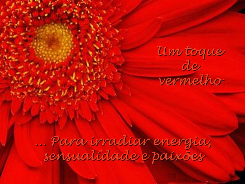 ... Para irradiar energia, sensualidade e paixões