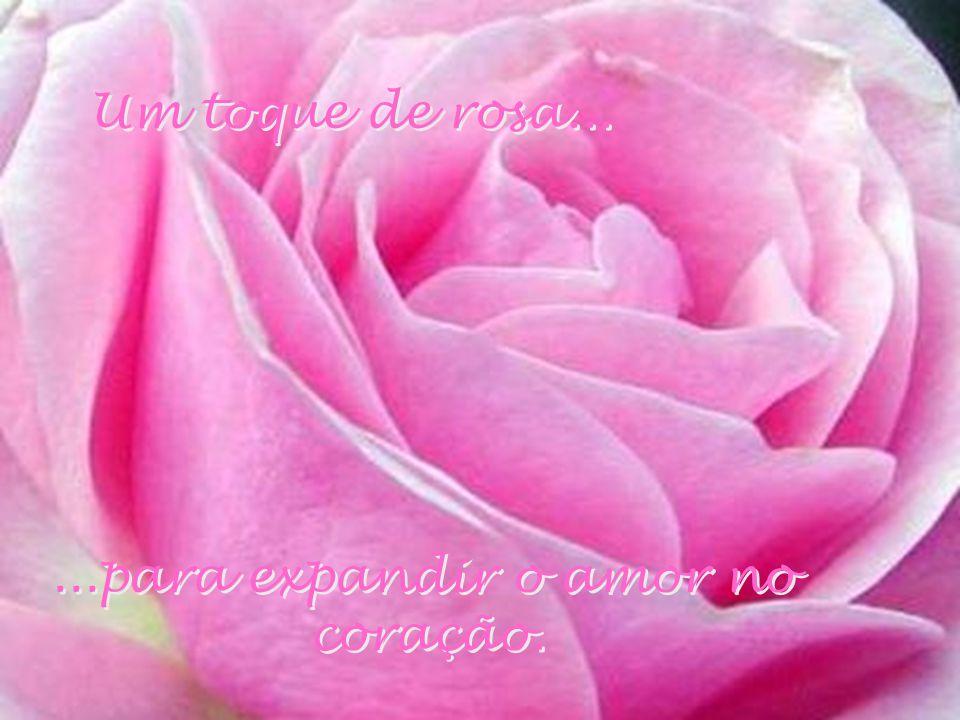 Um toque de rosa... ...para expandir o amor no coração.