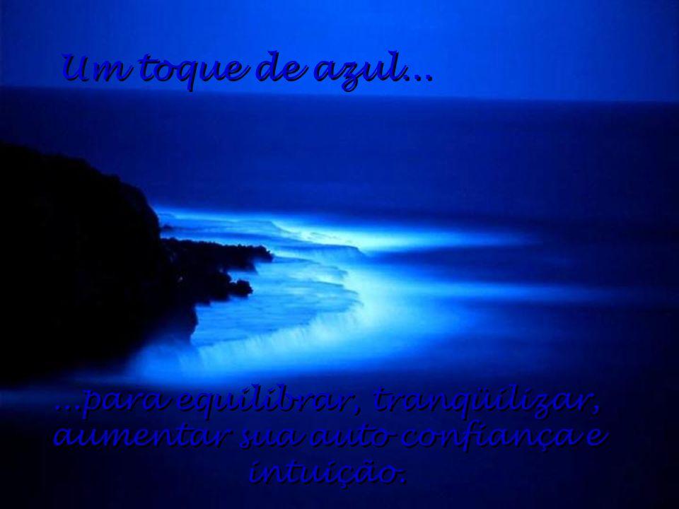 Um toque de azul... ...para equilibrar, tranqüilizar, aumentar sua auto confiança e intuição.