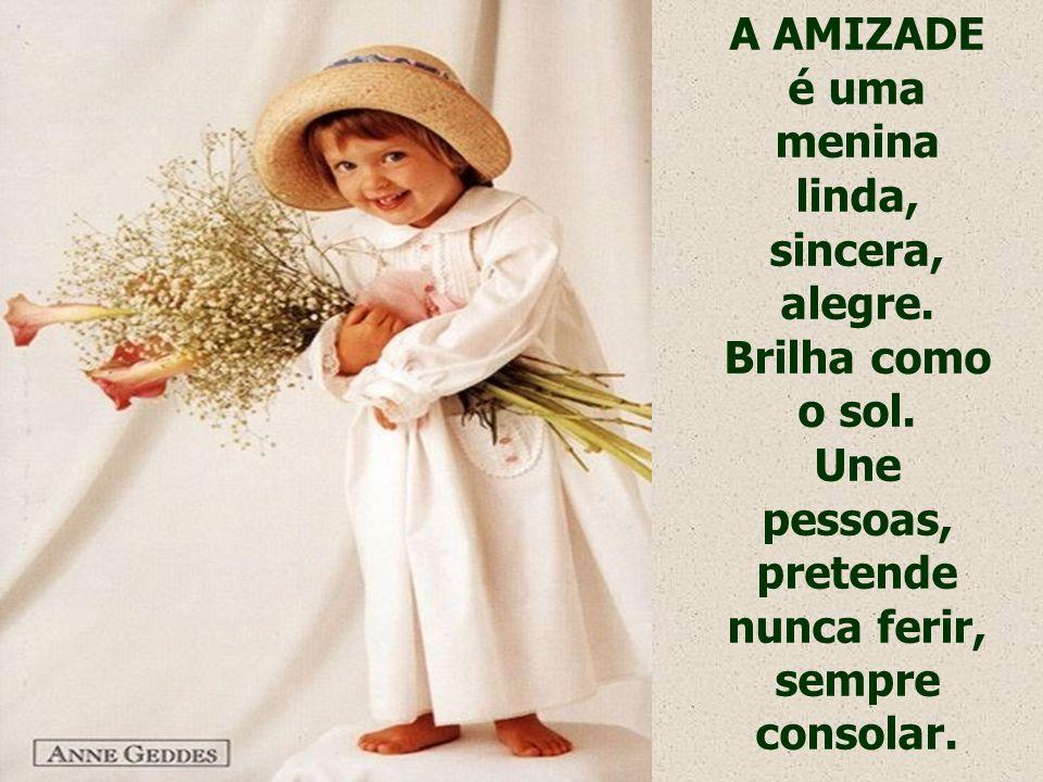 A AMIZADE é uma menina linda, sincera, alegre.