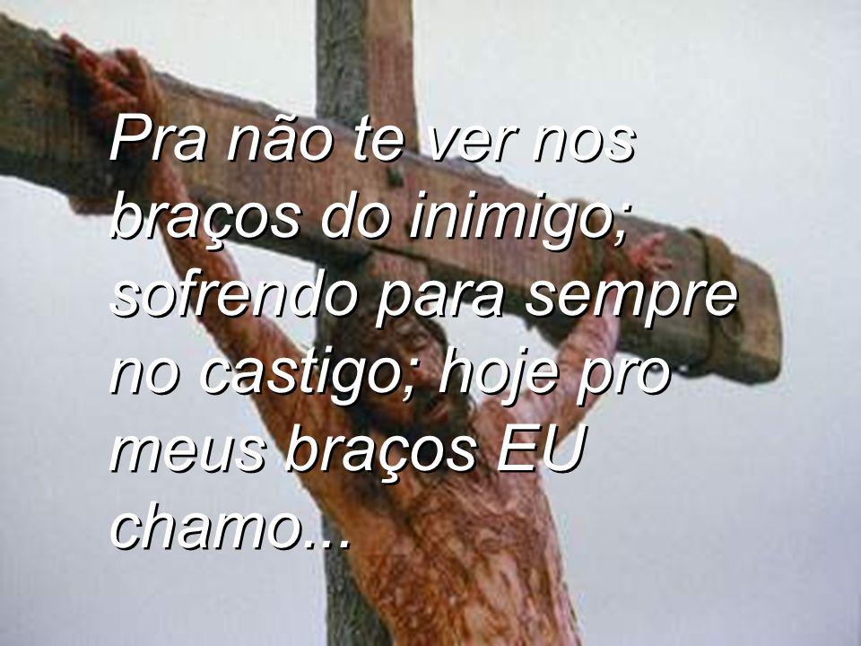 Pra não te ver nos braços do inimigo; sofrendo para sempre no castigo; hoje pro meus braços EU chamo...